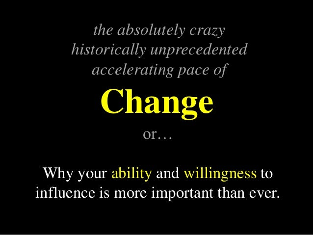 Change the absolutely crazy historically unprecedented accelerating pace of or… Why your ability and willingness to influe...