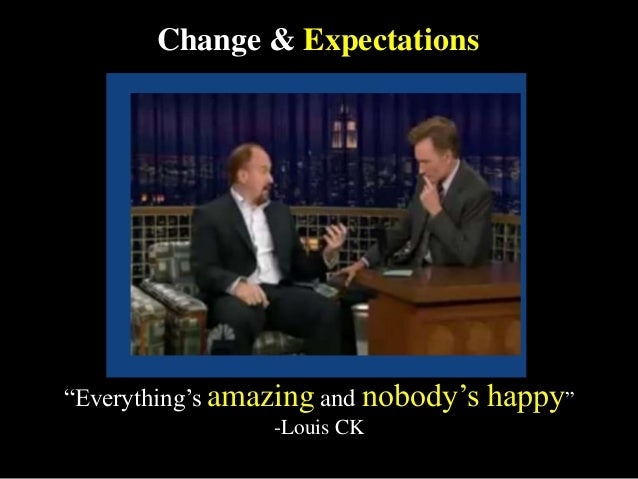 """Change & Expectations """"Everything's amazing and nobody's happy"""" -Louis CK"""