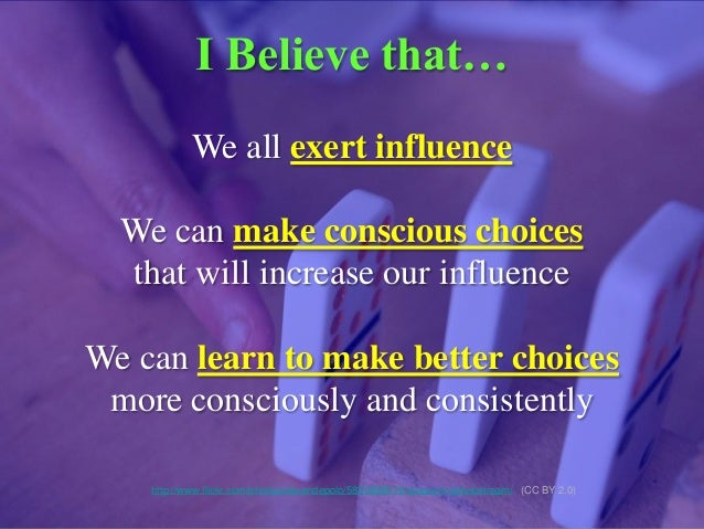 I Believe that… We all exert influence We can make conscious choices that will increase our influence We can learn to make...