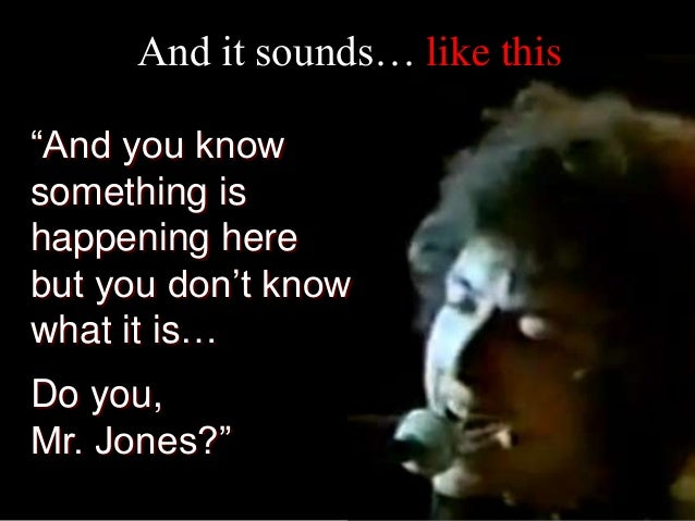 """""""And you know something is happening here but you don't know what it is… Do you, Mr. Jones?"""" And it sounds… like this"""