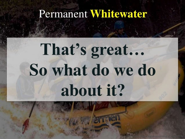 """Permanent Whitewater http://www.flickr.com/photos/nukeit1/244167779/ That""""s great… So what do we do about it?"""