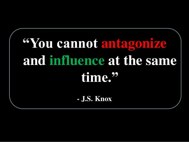 """""""You cannot antagonize and influence at the same time."""" - J.S. Knox"""