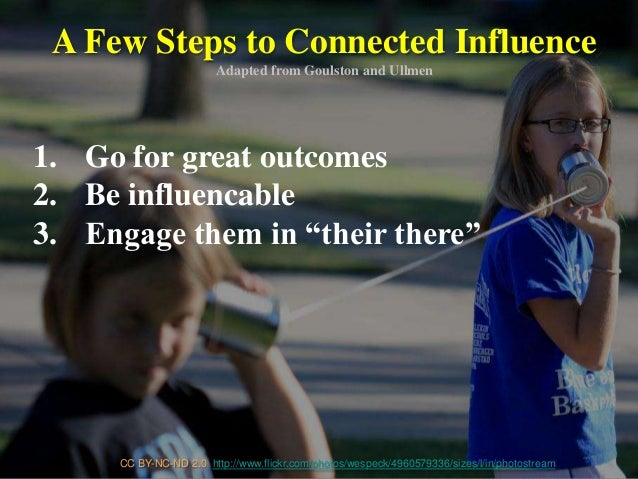 A Few Steps to Connected Influence Adapted from Goulston and Ullmen CC BY-NC-ND 2.0 http://www.flickr.com/photos/wespeck/4...