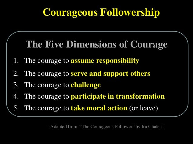 Courageous Followership 1. The courage to assume responsibility 2. The courage to serve and support others 3. The courage ...