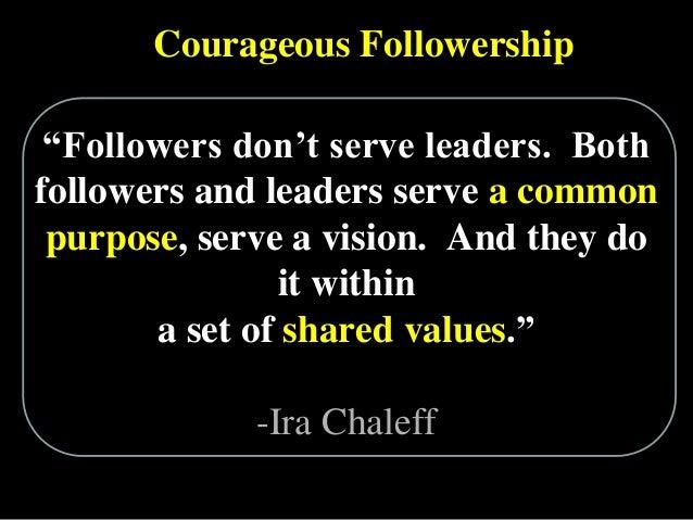 "Courageous Followership ""Followers don""t serve leaders. Both followers and leaders serve a common purpose, serve a vision...."