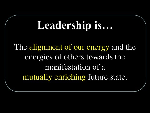 Leadership is… The alignment of our energy and the energies of others towards the manifestation of a mutually enriching fu...