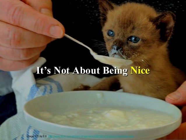 """It""""s Not About Being Nice Image: CC by 2.0 http://www.flickr.com/photos/dirigentens/4592361218/sizes/l/in/photostream"""