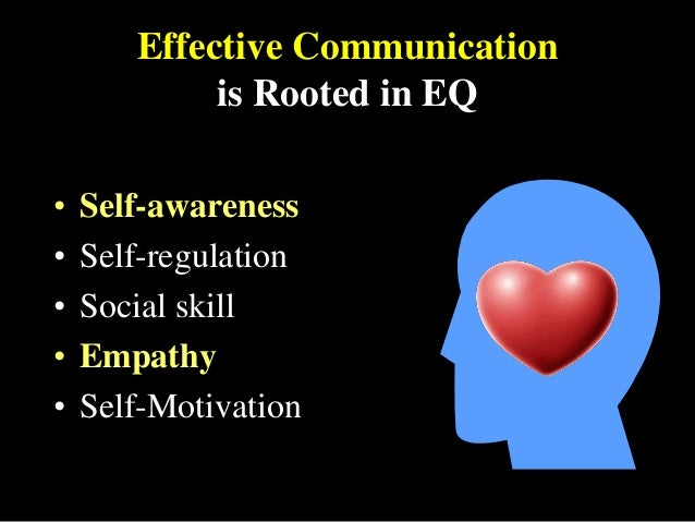 Effective Communication is Rooted in EQ • Self-awareness • Self-regulation • Social skill • Empathy • Self-Motivation
