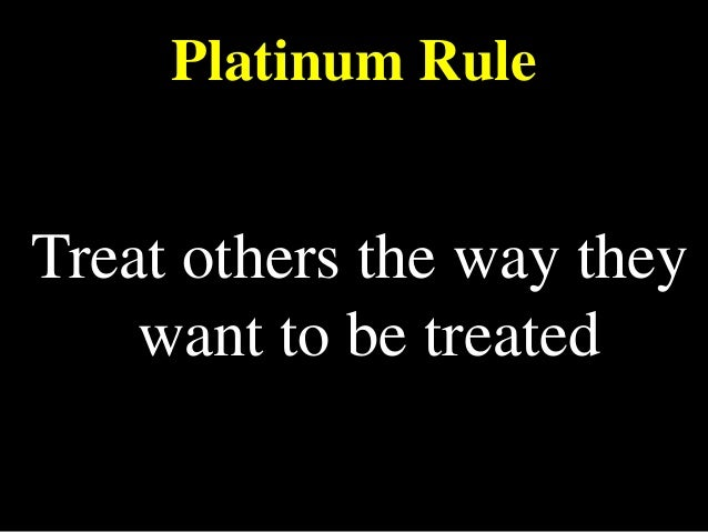 Platinum Rule Treat others the way they want to be treated