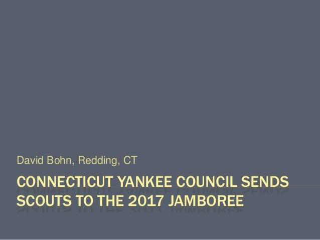 CONNECTICUT YANKEE COUNCIL SENDS SCOUTS TO THE 2017 JAMBOREE David Bohn, Redding, CT