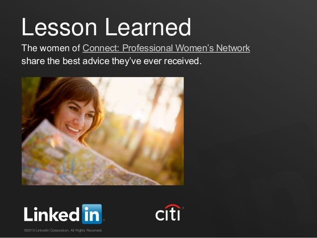 Lesson LearnedThe women of Connect: Professional Women's Networkshare the best advice they've ever received.©2013 LinkedIn...