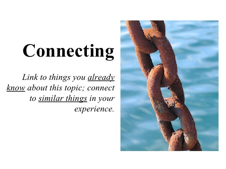 Connecting Link to things you  already know  about this topic; connect to  similar things  in your experience.