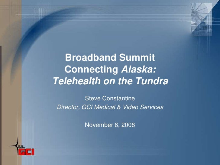 Broadband Summit   Connecting Alaska: Telehealth on the Tundra            Steve Constantine Director, GCI Medical & Video ...