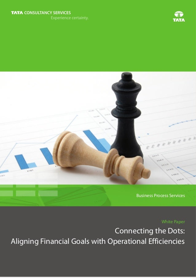 Business Process Services  White Paper  Connecting the Dots:  Aligning Financial Goals with Operational Efficiencies