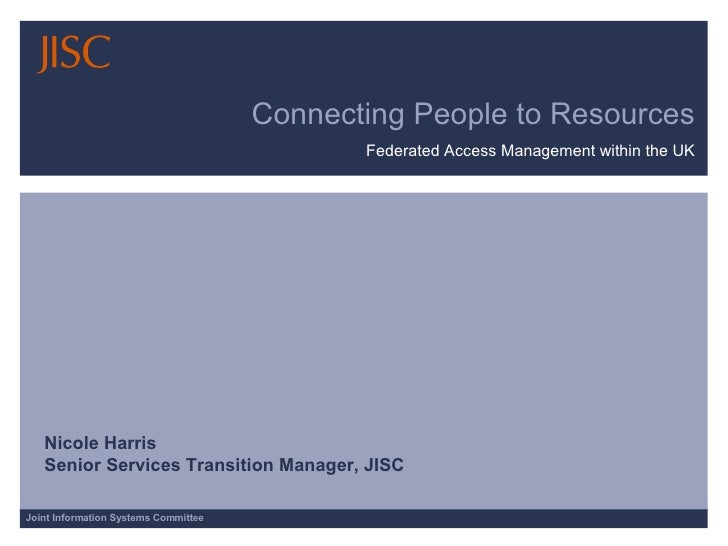 Connecting People to Resources Federated Access Management within the UK Nicole Harris Senior Services Transition Manager,...