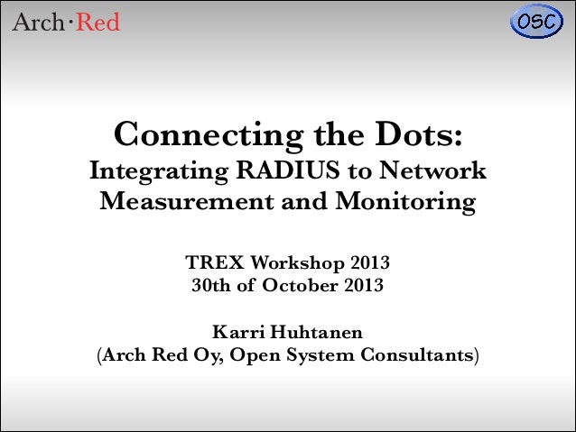 Connecting the Dots: Integrating RADIUS to Network Measurement and Monitoring TREX Workshop 2013 30th of October 2013 !  K...