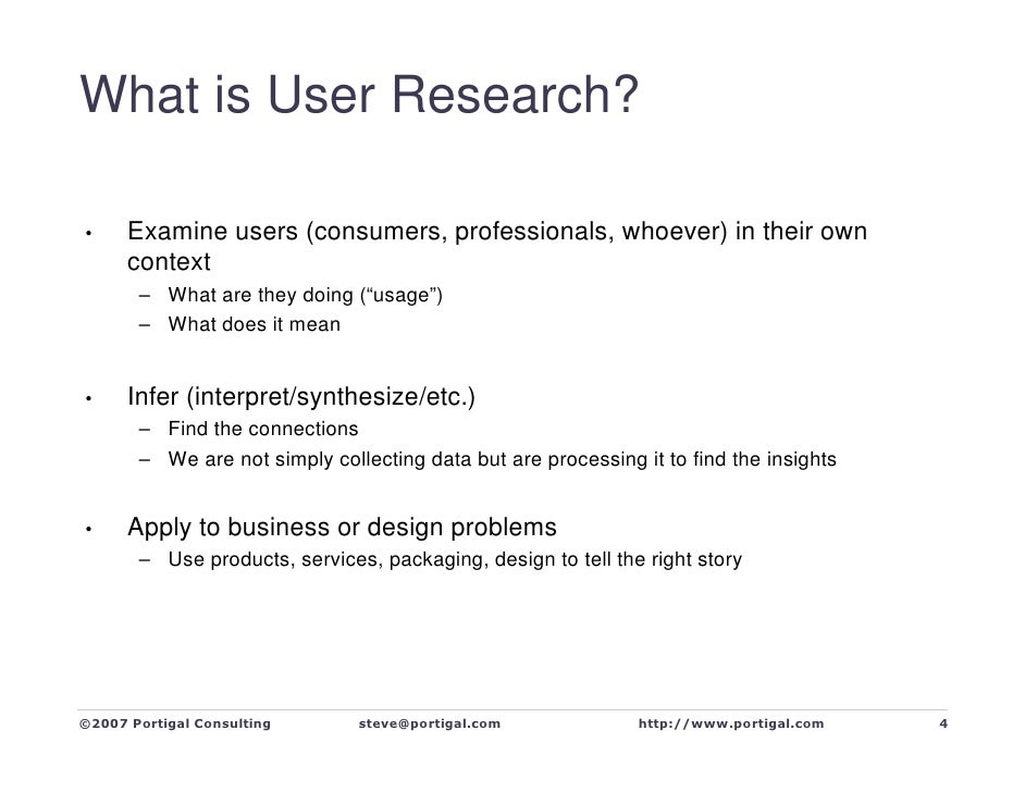What is User Research?        Examine users (consumers, professionals, whoever) in their own •       context        – What...