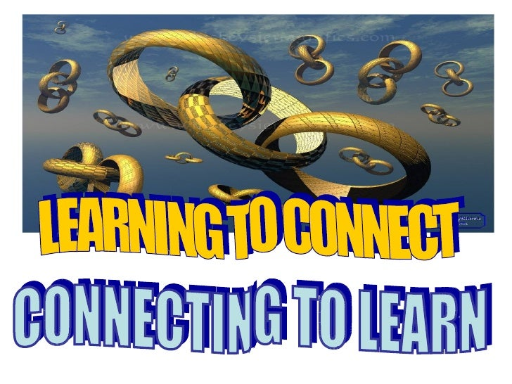 LEARNING TO CONNECT CONNECTING TO LEARN
