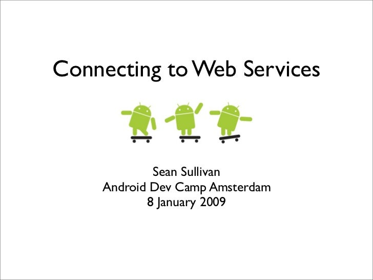 Connecting to Web Services            Sean Sullivan    Android Dev Camp Amsterdam           8 January 2009