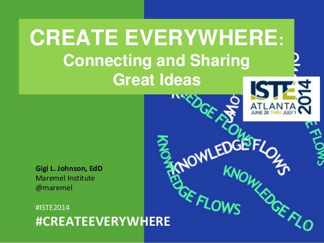 1 Gigi L. Johnson, EdD Maremel Institute @maremel #ISTE2014 #CREATEEVERYWHERE CREATE EVERYWHERE: Connecting and Sharing Gr...