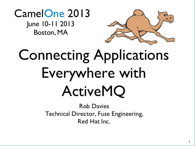 CamelOne 2013June 10-11 2013Boston, MA1Connecting ApplicationsEverywhere withActiveMQRob DaviesTechnical Director, F...