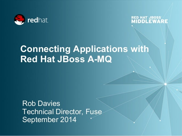 Connecting Applications with  Red Hat JBoss A-MQ  Rob Davies  Technical Director, Fuse  September 2014