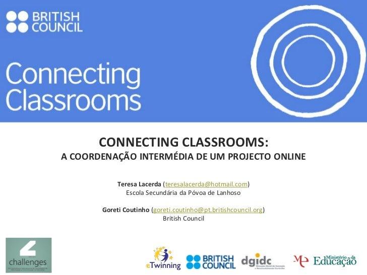 CONNECTING CLASSROOMS:A COORDENAÇÃO INTERMÉDIA DE UM PROJECTO ONLINE            Teresa Lacerda (teresalacerda@hotmail.com)...