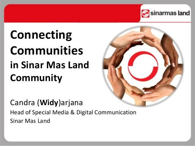 Connecting Communities in Sinar Mas Land Community Candra (Widy)arjana Head of Special Media & Digital Communication Sinar...