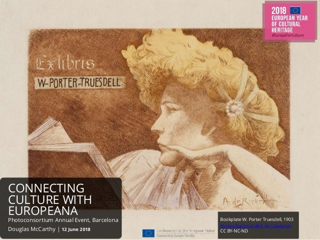 CONNECTING CULTURE WITH EUROPEANA Photoconsortium Annual Event, Barcelona Douglas McCarthy | 12 June 2018 Bookplate W. Por...