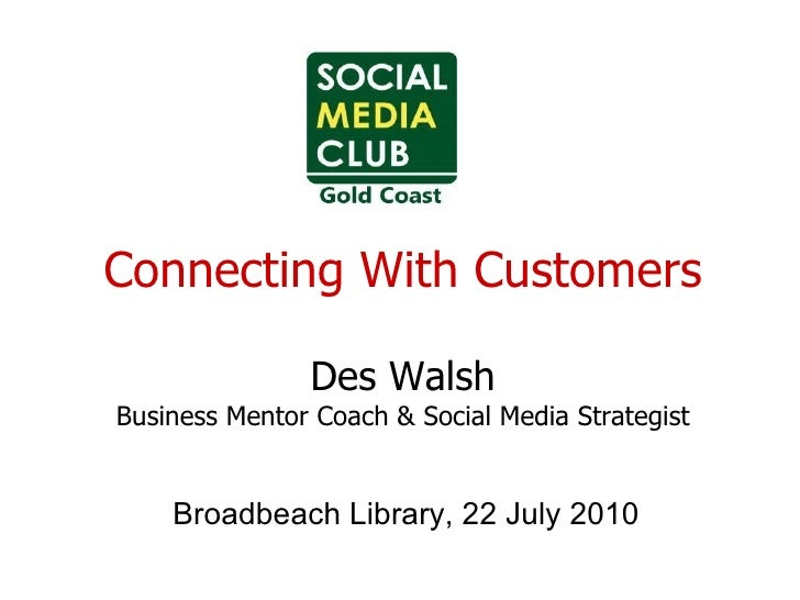 <ul>Connecting With Customers Des Walsh Business Mentor Coach & Social Media Strategist </ul><ul><li>Broadbeach Library, 2...