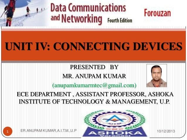 UNIT IV: CONNECTING DEVICES PRESENTED BY MR. ANUPAM KUMAR (anupamkumarmtec@gmail.com) ECE DEPARTMENT , ASSISTANT PROFESSOR...