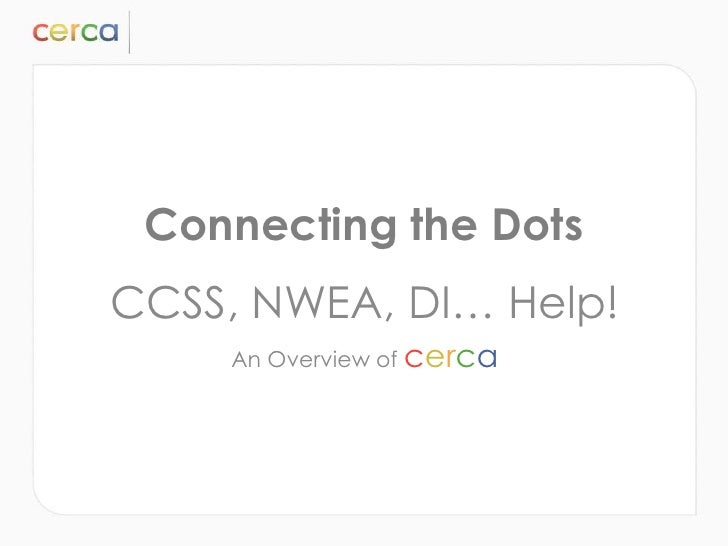 Connecting the DotsCCSS, NWEA, DI… Help!    An Overview of cerca