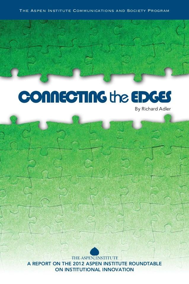 By Richard AdlerA REPORT ON THE 2012 ASPEN INSTITUTE ROUNDTABLEON INSTITUTIONAL INNOVATIONThe Aspen Institute Communicatio...