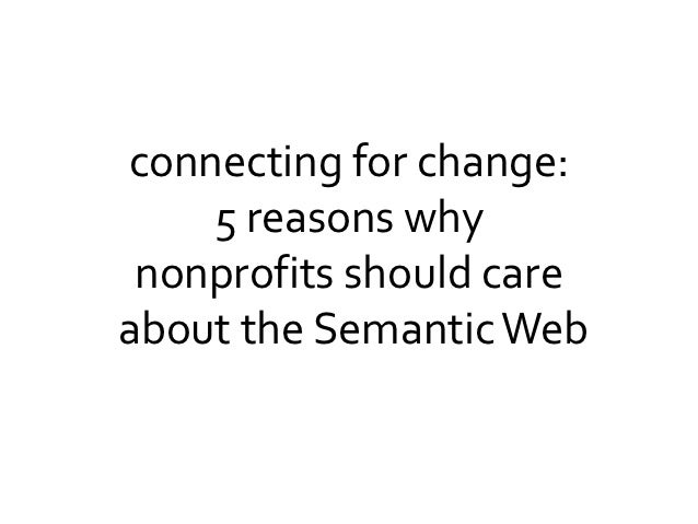 connecting for change:    5 reasons why nonprofits should careabout the Semantic Web