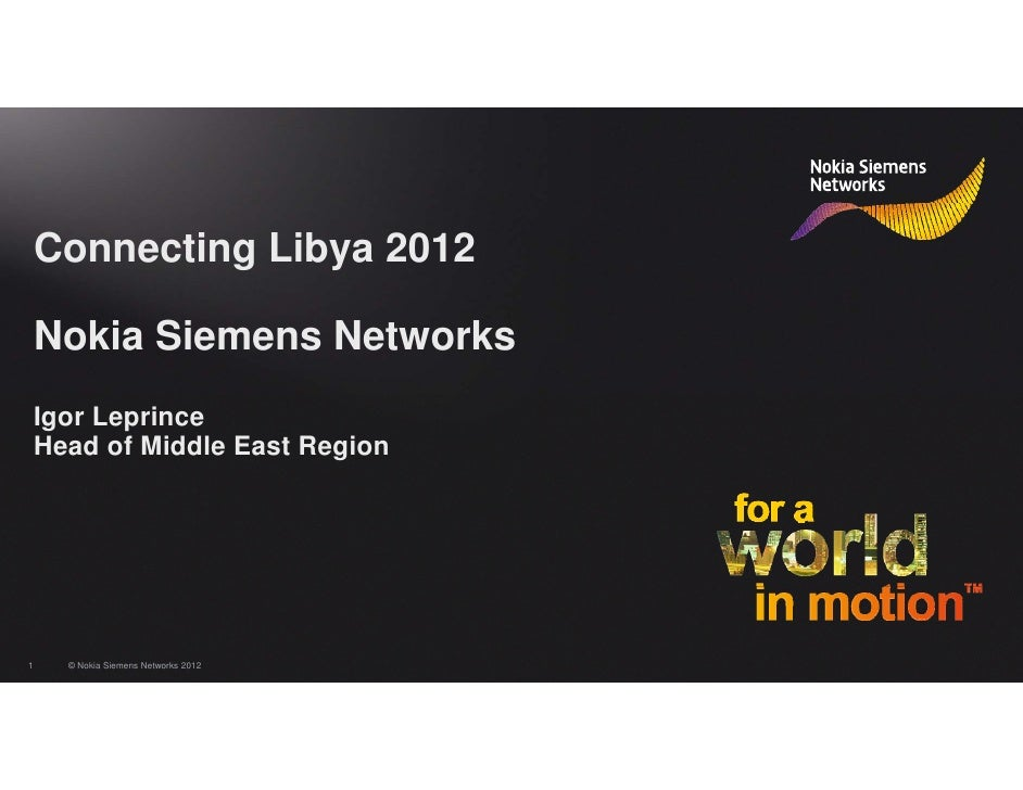 Connecting Libya 2012    Nokia Siemens Networks    Igor Leprince    Head of Middle East Region1     © Nokia Siemens Networ...