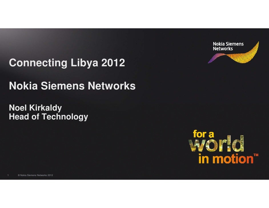 Connecting Libya 2012    Nokia Siemens Networks    Noel Kirkaldy    Head of Technology1     © Nokia Siemens Networks 2012