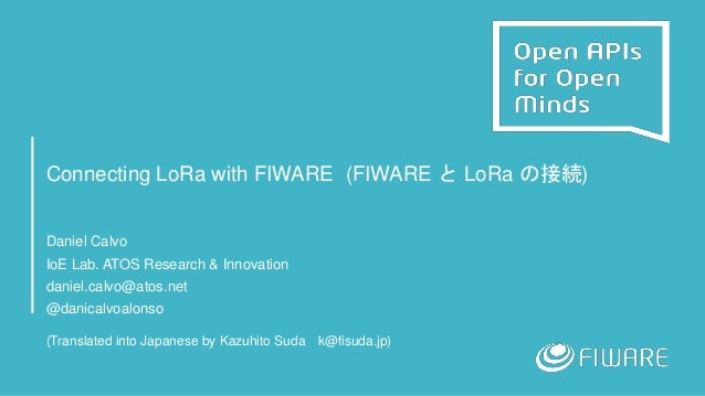 Connecting LoRa with FIWARE (FIWARE と LoRa の接続) Daniel Calvo IoE Lab. ATOS Research & Innovation daniel.calvo@atos.net @da...