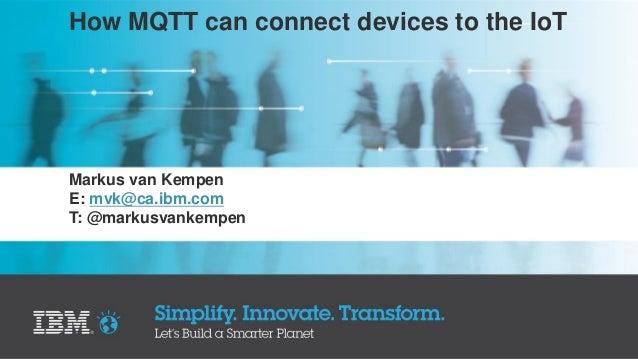 How MQTT can connect devices to the IoT Markus van Kempen E: mvk@ca.ibm.com T: @markusvankempen