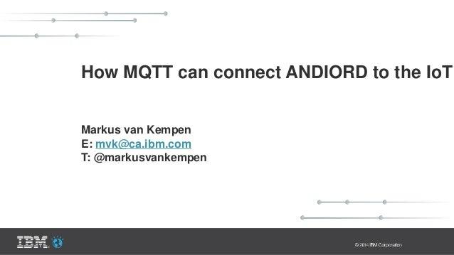 How MQTT can connect ANDIORD to the IoT Markus van Kempen E: mvk@ca.ibm.com T: @markusvankempen