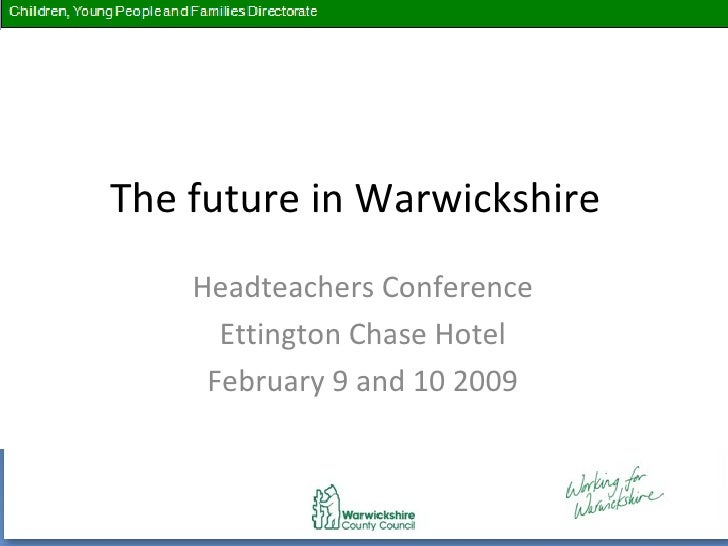 The future in Warwickshire  Headteachers Conference Ettington Chase Hotel February 9 and 10 2009