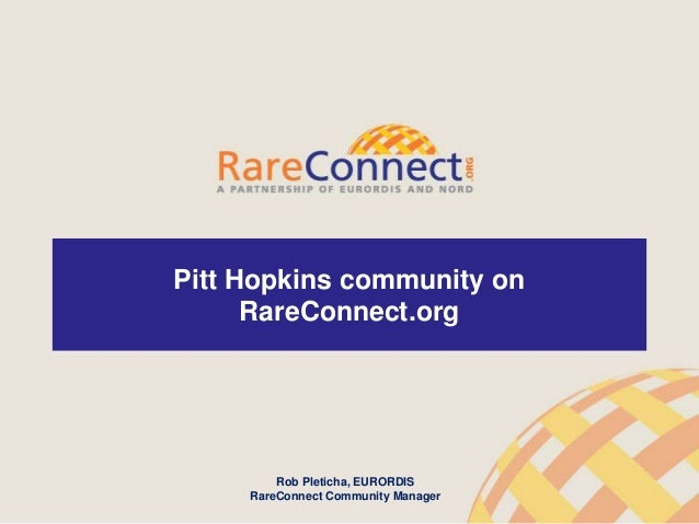 1 Pitt Hopkins community on RareConnect.org Rob Pleticha, EURORDIS RareConnect Community Manager