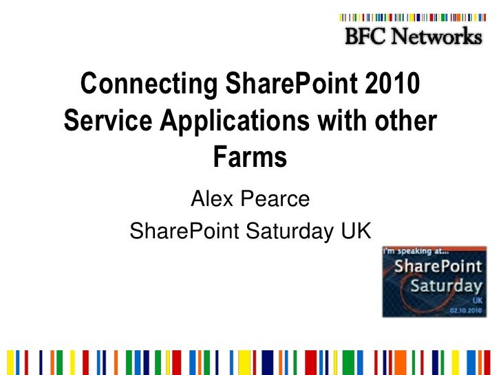 Connecting SharePoint 2010 Service Applications with other Farms<br />Alex Pearce<br />SharePoint Saturday UK<br />
