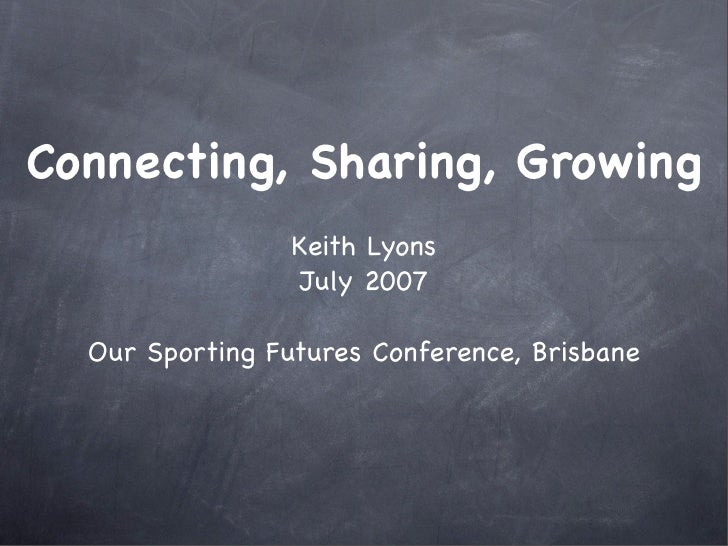 Connecting, Sharing, Growing                  Keith Lyons                  July 2007    Our Sporting Futures Conference, B...