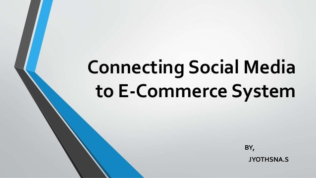 Connecting Social Media to E-Commerce System BY, JYOTHSNA.S