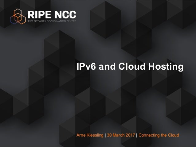 Arne Kiessling | 30 March 2017 | Connecting the Cloud IPv6 and Cloud Hosting