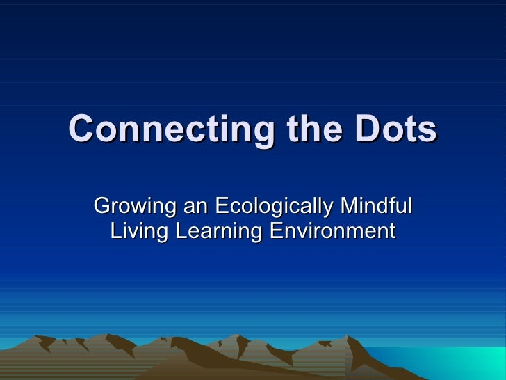 Connecting the Dots Growing an Ecologically Mindful Living Learning Environment