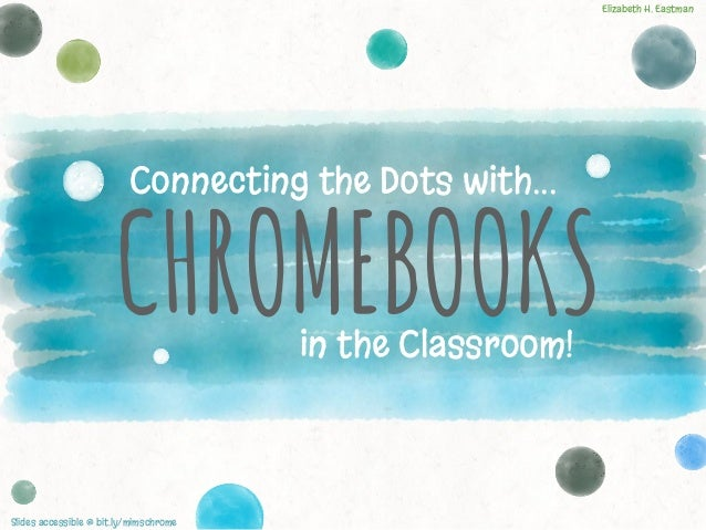 CHROMEBOOKS Connecting the Dots with... in the Classroom! Slides accessible @ bit.ly/mimschrome Elizabeth H. Eastman