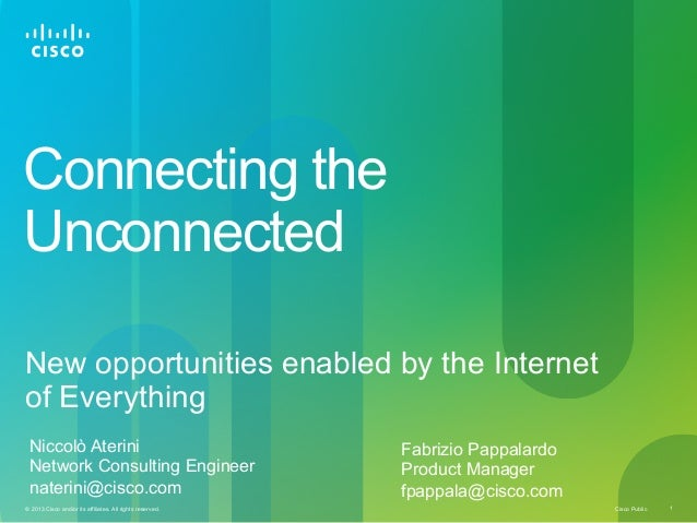 Connecting the Unconnected New opportunities enabled by the Internet of Everything Niccolò Aterini Network Consulting Engi...