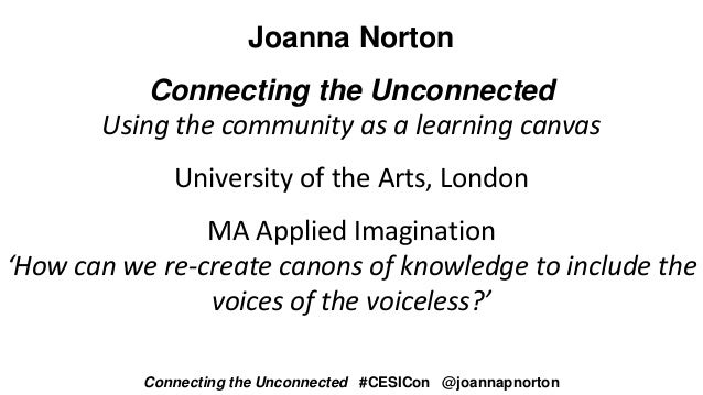 Joanna Norton Connecting the Unconnected Using the community as a learning canvas University of the Arts, London MA Applie...