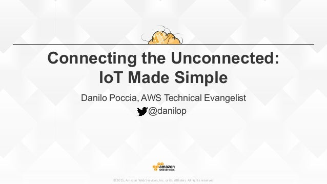 ©2015,  Amazon  Web  Services,  Inc.  or  its  affiliates.  All  rights  reserved Connecting the Unconnected: IoT Made Simpl...